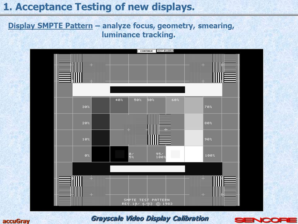 Grayscale Video Display Calibration accuGray 1. Acceptance Testing of new displays. Display SMPTE Pattern – analyze focus, geometry, smearing, luminan