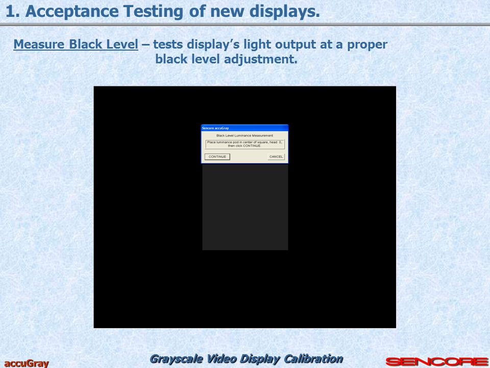 Grayscale Video Display Calibration accuGray 1. Acceptance Testing of new displays. Measure Black Level – tests display's light output at a proper bla