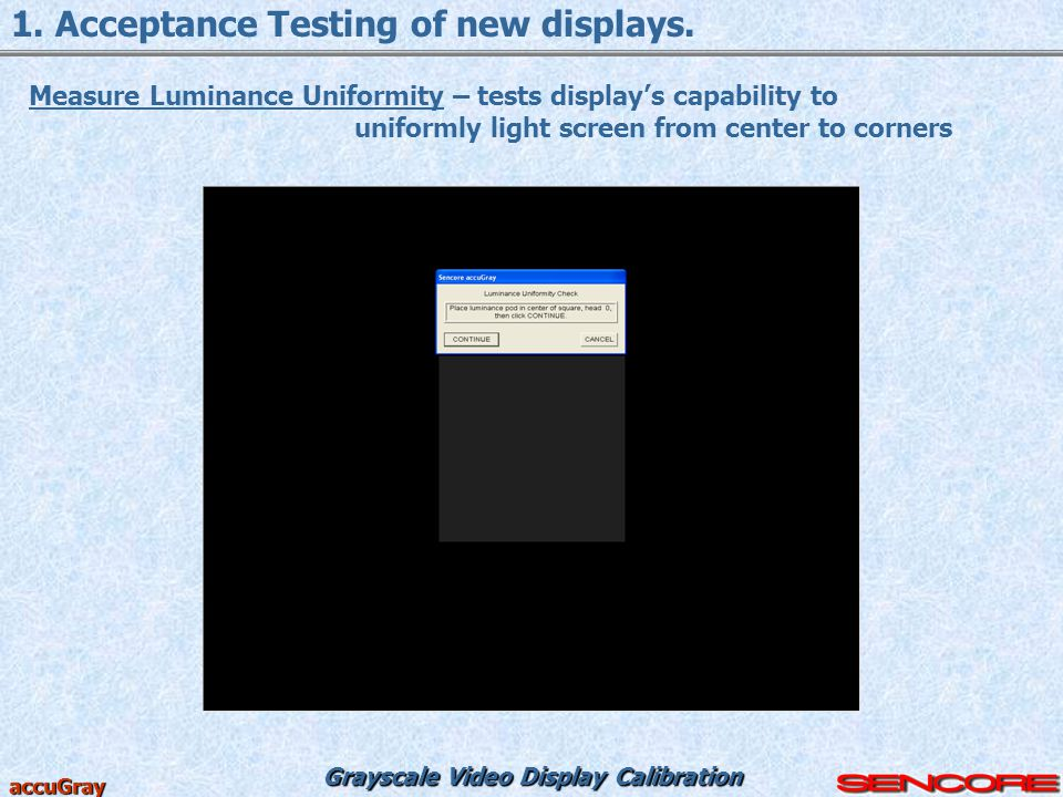 Grayscale Video Display Calibration accuGray 1. Acceptance Testing of new displays. Measure Luminance Uniformity – tests display's capability to unifo