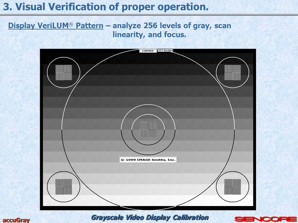 Grayscale Video Display Calibration accuGray 3. Visual Verification of proper operation. Display VeriLUM ® Pattern – analyze 256 levels of gray, scan