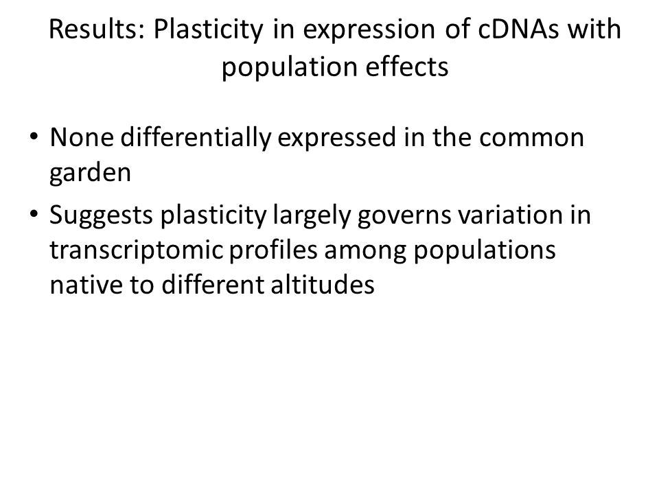 Results: Plasticity in expression of cDNAs with population effects None differentially expressed in the common garden Suggests plasticity largely governs variation in transcriptomic profiles among populations native to different altitudes