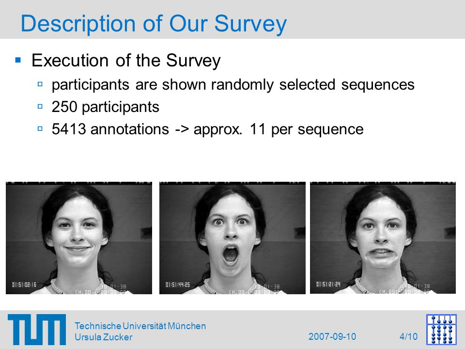 2007-09-10 5/10 Technische Universität München Ursula Zucker Evaluation  Evaluation of the Survey  no ground truth -> comparison of the annotations to one another  annotation rate for each sequence and each facial expression  relative agreement for an expression  confusion between facial expressions  Comparison to algorithms  recognition rate