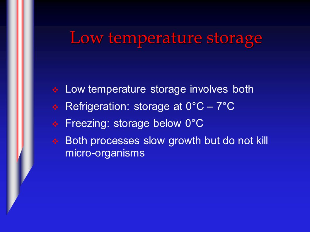 Low temperature storage  Low temperature storage involves both  Refrigeration: storage at 0°C – 7°C  Freezing: storage below 0°C  Both processes slow growth but do not kill micro-organisms