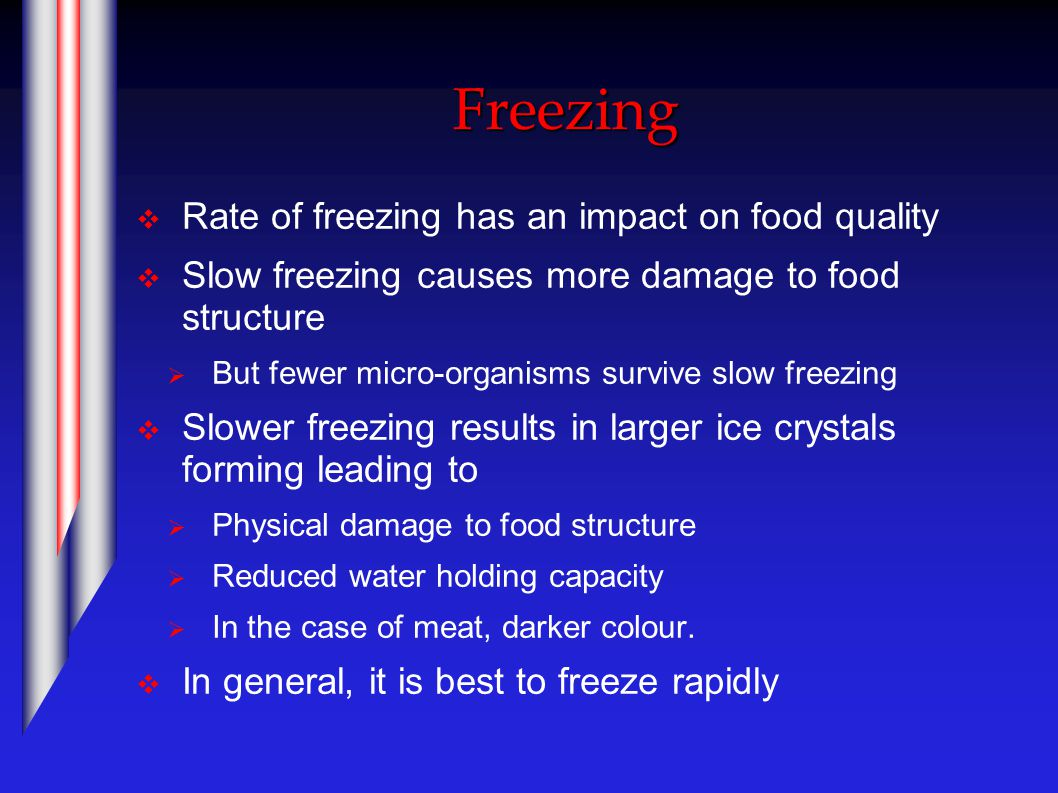 Freezing  Rate of freezing has an impact on food quality  Slow freezing causes more damage to food structure  But fewer micro-organisms survive slow freezing  Slower freezing results in larger ice crystals forming leading to  Physical damage to food structure  Reduced water holding capacity  In the case of meat, darker colour.