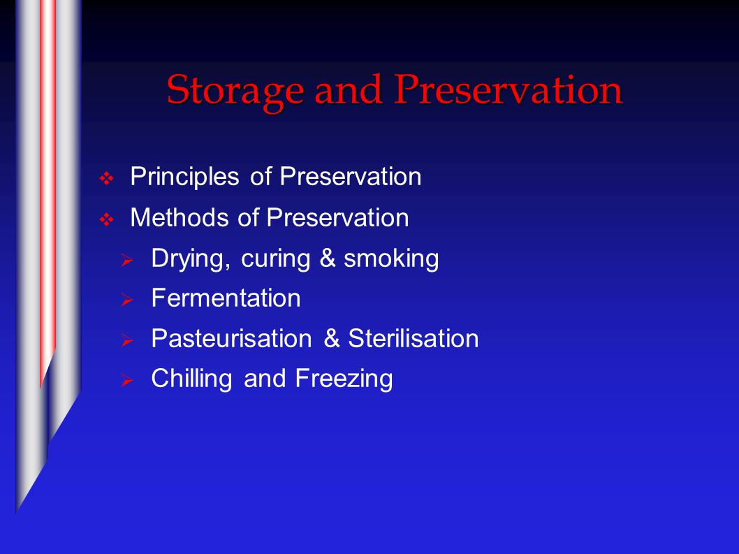 Storage and Preservation  Principles of Preservation  Methods of Preservation  Drying, curing & smoking  Fermentation  Pasteurisation & Sterilisation  Chilling and Freezing