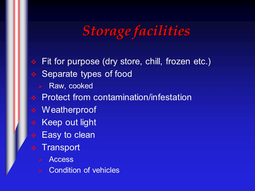 Storage facilities  Fit for purpose (dry store, chill, frozen etc.)  Separate types of food  Raw, cooked  Protect from contamination/infestation  Weatherproof  Keep out light  Easy to clean  Transport  Access  Condition of vehicles