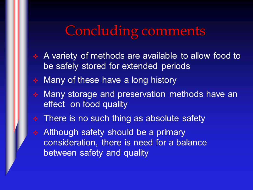 Concluding comments  A variety of methods are available to allow food to be safely stored for extended periods  Many of these have a long history  Many storage and preservation methods have an effect on food quality  There is no such thing as absolute safety  Although safety should be a primary consideration, there is need for a balance between safety and quality