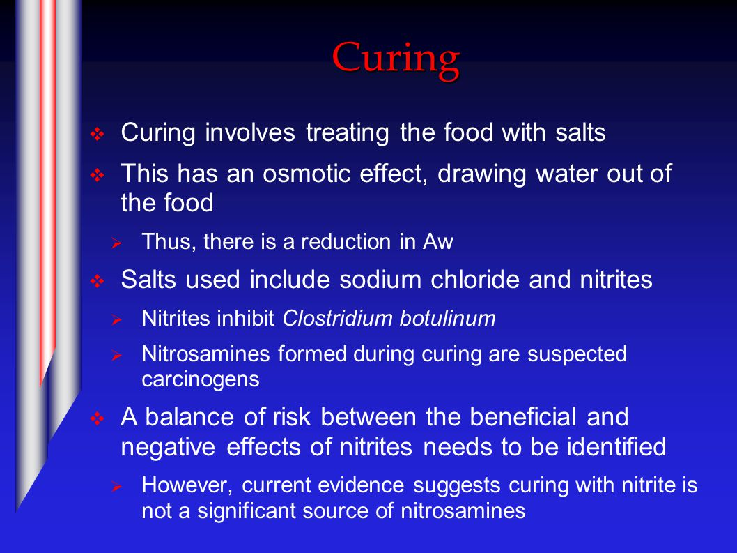 Curing  Curing involves treating the food with salts  This has an osmotic effect, drawing water out of the food  Thus, there is a reduction in Aw  Salts used include sodium chloride and nitrites  Nitrites inhibit Clostridium botulinum  Nitrosamines formed during curing are suspected carcinogens  A balance of risk between the beneficial and negative effects of nitrites needs to be identified  However, current evidence suggests curing with nitrite is not a significant source of nitrosamines