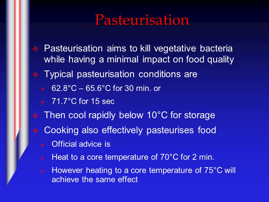 Pasteurisation  Pasteurisation aims to kill vegetative bacteria while having a minimal impact on food quality  Typical pasteurisation conditions are  62.8°C – 65.6°C for 30 min.