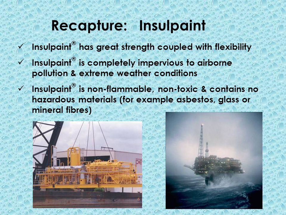 Recapture: Insulpaint Insulpaint ® has great strength coupled with flexibility Insulpaint ® is completely impervious to airborne pollution & extreme weather conditions Insulpaint ® is non-flammable, non-toxic & contains no hazardous materials (for example asbestos, glass or mineral fibres)