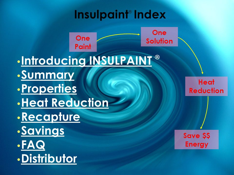 Insulpaint ® Index One Paint Introducing INSULPAINT ® Introducing INSULPAINT Summary Properties Heat Reduction Recapture Savings FAQ Distributor One Solution Heat Reduction Save $$ Energy
