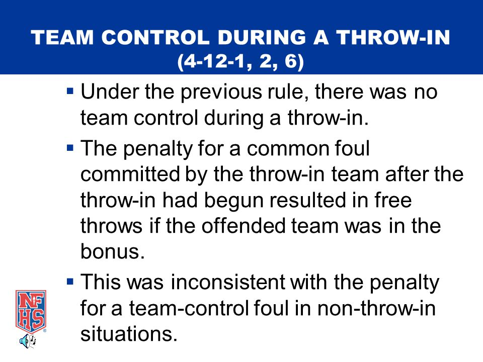 TEAM CONTROL DURING A THROW-IN (4-12-1, 2, 6)  Under the previous rule, there was no team control during a throw-in.