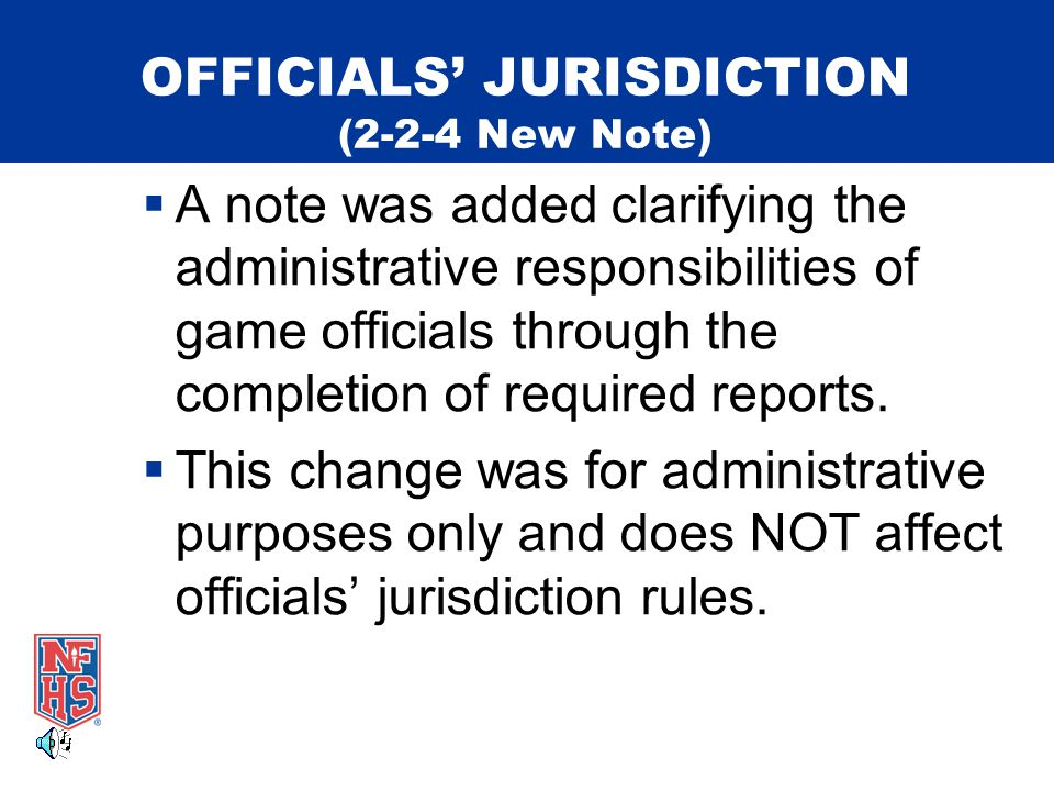 OFFICIALS' JURISDICTION (2-2-4 New Note)  A note was added clarifying the administrative responsibilities of game officials through the completion of required reports.