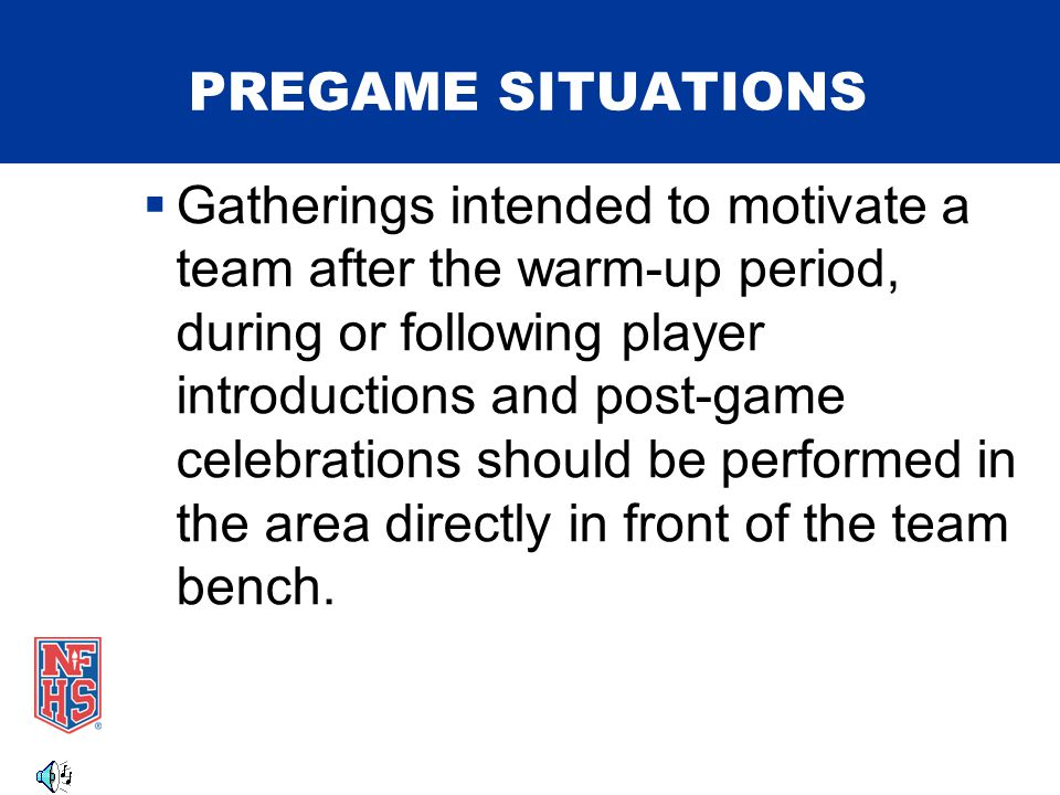 PREGAME SITUATIONS  Gatherings intended to motivate a team after the warm-up period, during or following player introductions and post-game celebrations should be performed in the area directly in front of the team bench.
