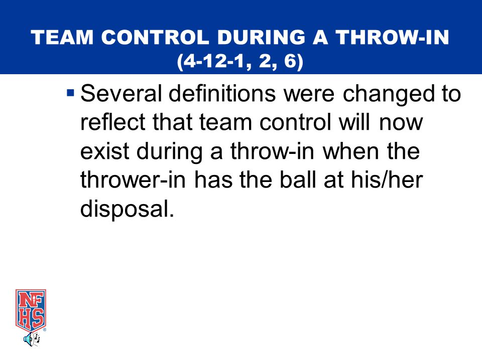 TEAM CONTROL DURING A THROW-IN (4-12-1, 2, 6)  Several definitions were changed to reflect that team control will now exist during a throw-in when the thrower-in has the ball at his/her disposal.