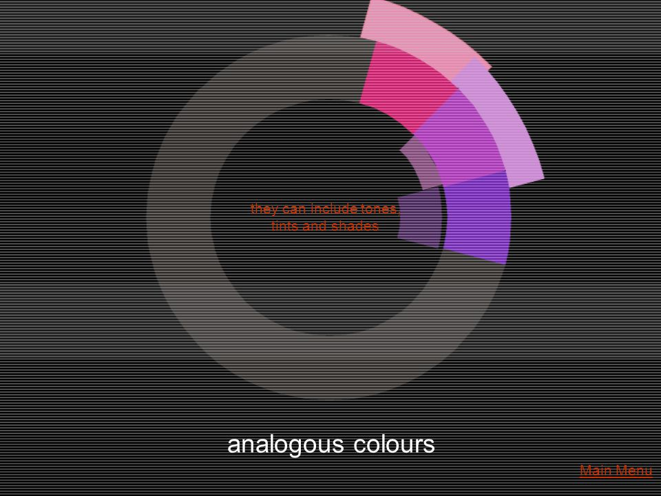 analogous colours they can include tones, tints and shades Main Menu