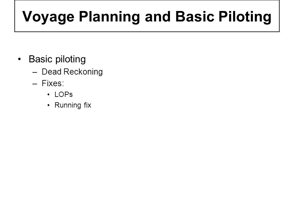 Voyage Planning and Basic Piloting Basic piloting –Dead Reckoning –Fixes: LOPs Running fix