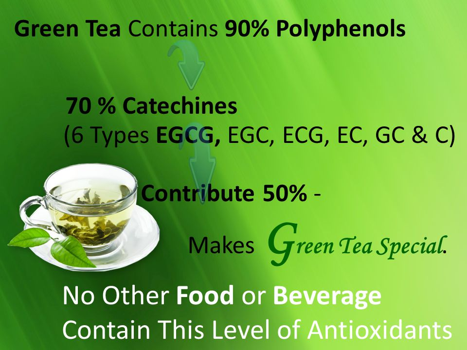 Green Tea Contains 90% Polyphenols 70 % Catechines (6 Types EGCG, EGC, ECG, EC, GC & C) Contribute 50% - Makes G reen Tea Special.