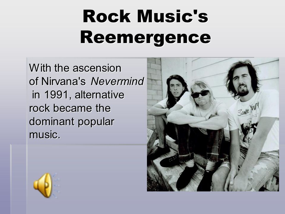 Rock Music s Reemergence With the ascension of Nirvana s Nevermind in 1991, alternative rock became the dominant popular music.