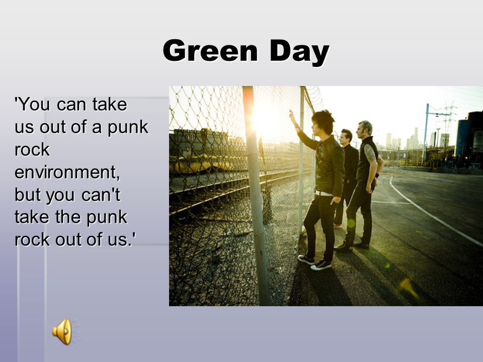 Green Day You can take us out of a punk rock environment, but you can t take the punk rock out of us.