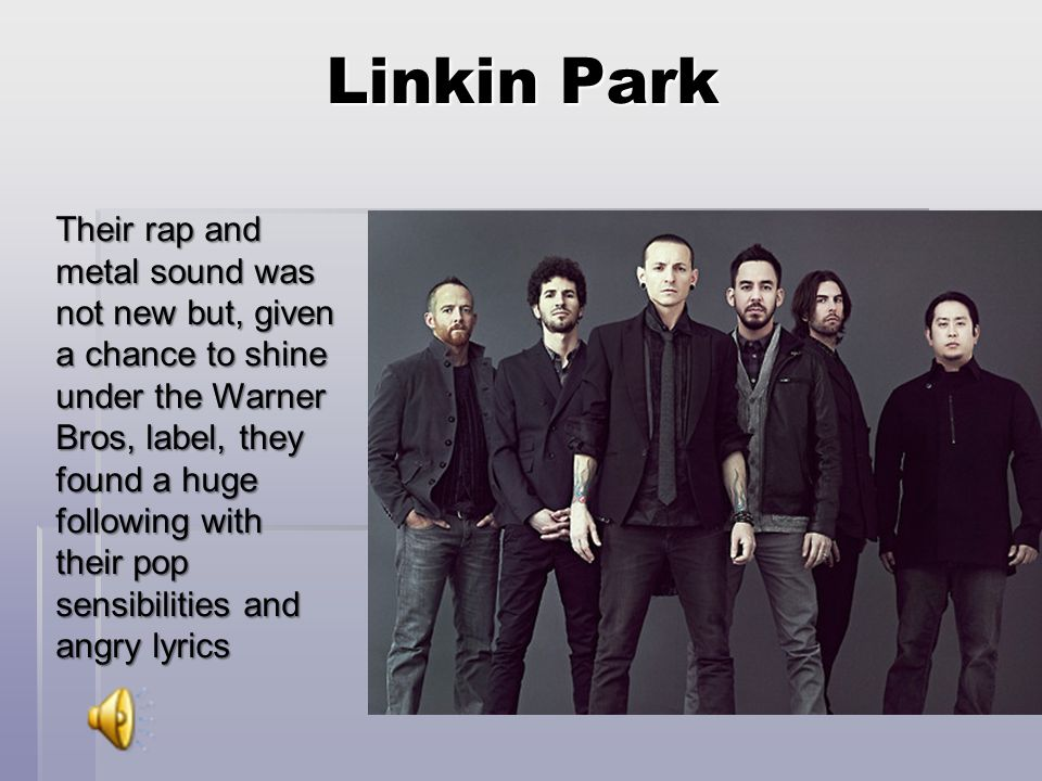 Linkin Park Their rap and metal sound was not new but, given a chance to shine under the Warner Bros, label, they found a huge following with their pop sensibilities and angry lyrics