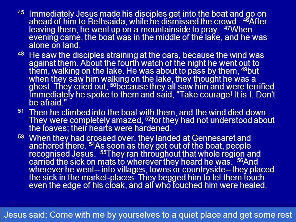 45 Immediately Jesus made his disciples get into the boat and go on ahead of him to Bethsaida, while he dismissed the crowd.