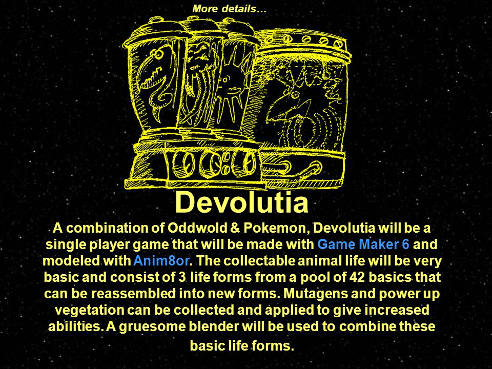 Devolutia A combination of Oddwold & Pokemon, Devolutia will be a single player game that will be made with Game Maker 6 and modeled with Anim8or.
