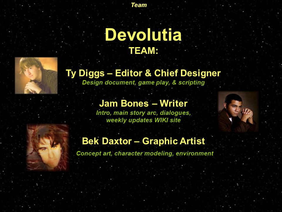 Devolutia TEAM: Ty Diggs – Editor & Chief Designer Design document, game play, & scripting Jam Bones – Writer Intro, main story arc, dialogues, weekly updates WIKI site Bek Daxtor – Graphic Artist Concept art, character modeling, environment Team