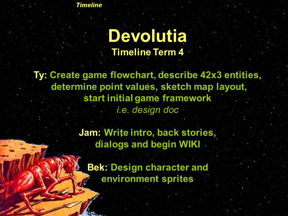 Devolutia Timeline Term 4 Ty: Create game flowchart, describe 42x3 entities, determine point values, sketch map layout, start initial game framework i.e.