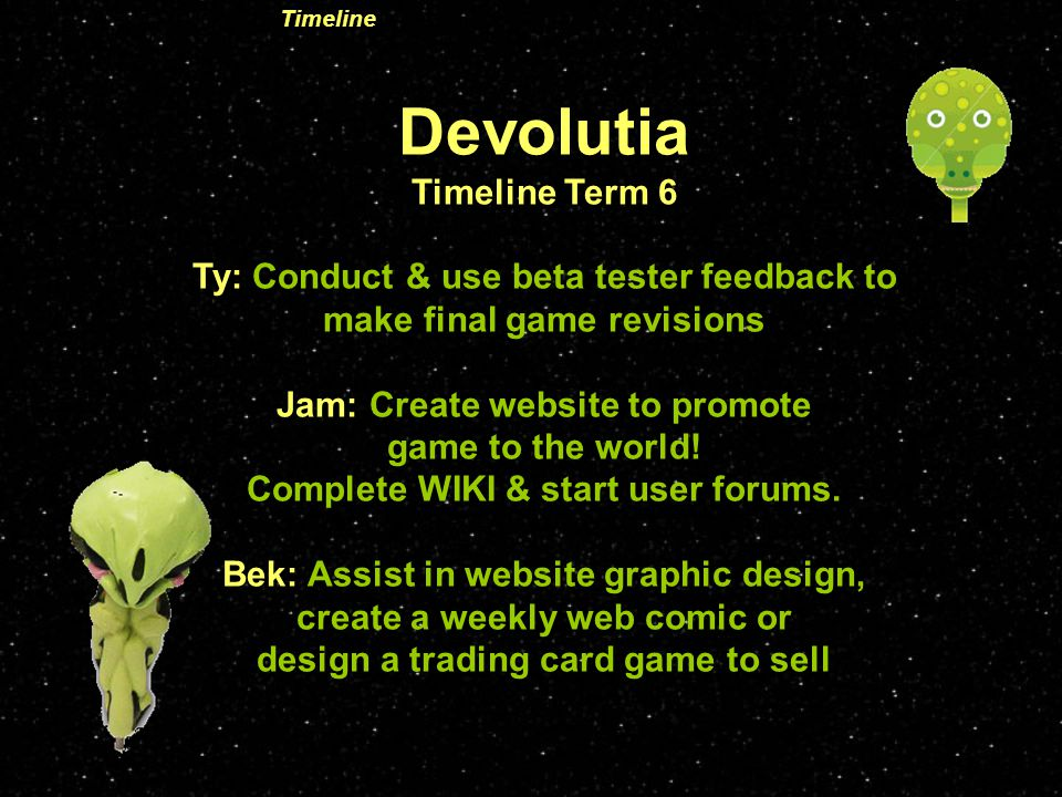 Devolutia Timeline Term 6 Ty: Conduct & use beta tester feedback to make final game revisions Jam: Create website to promote game to the world.