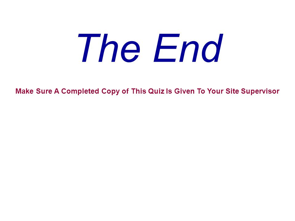 The End Make Sure A Completed Copy of This Quiz Is Given To Your Site Supervisor