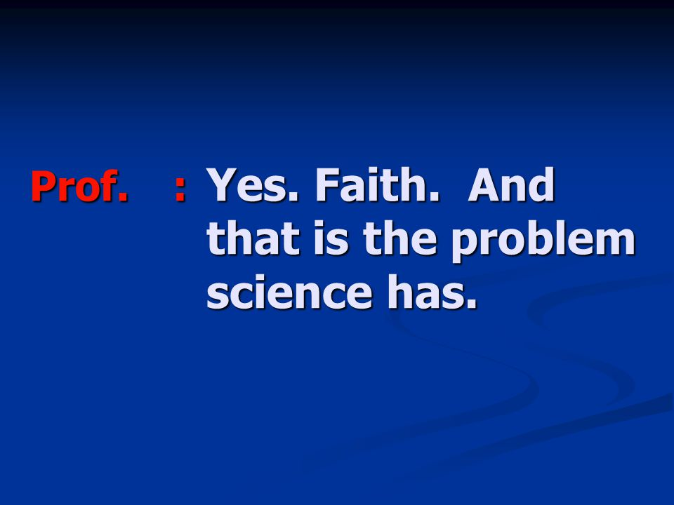 Prof.: Yes. Faith. And that is the problem science has.