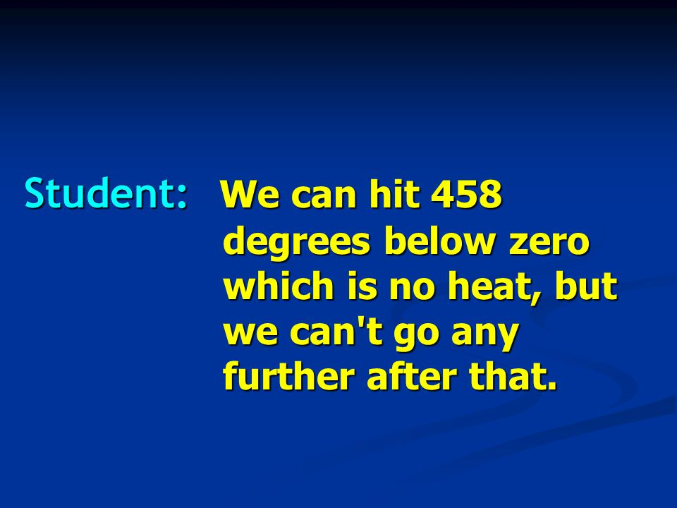 Student: We can hit 458 degrees below zero which is no heat, but we can t go any further after that.