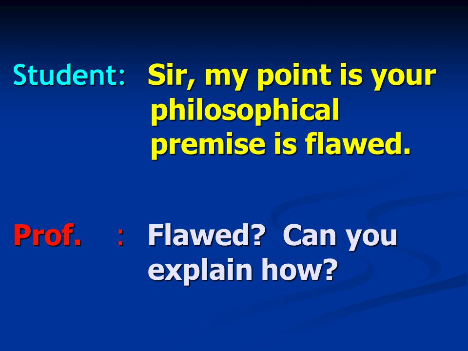 Student: Sir, my point is your philosophical premise is flawed. Prof.:Flawed Can you explain how