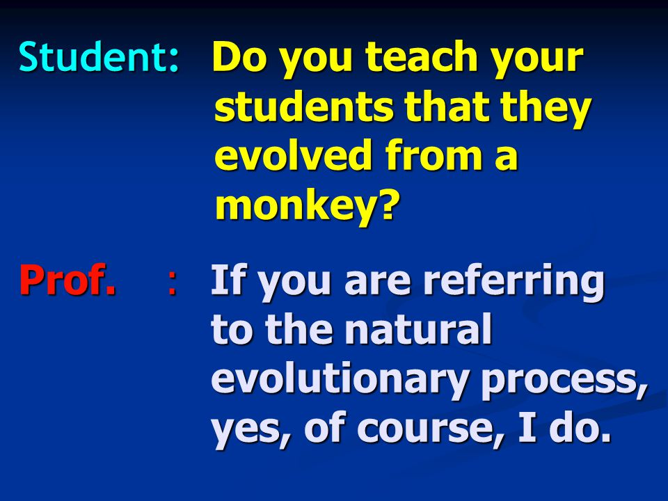 Student: Do you teach your students that they evolved from a monkey.