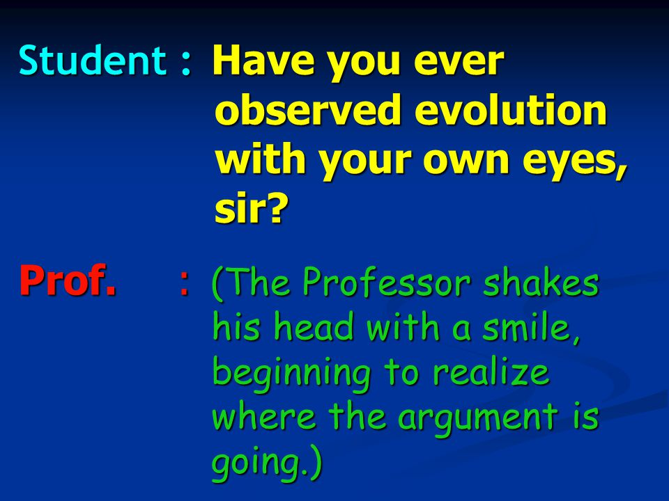 Student : Have you ever observed evolution with your own eyes, sir.