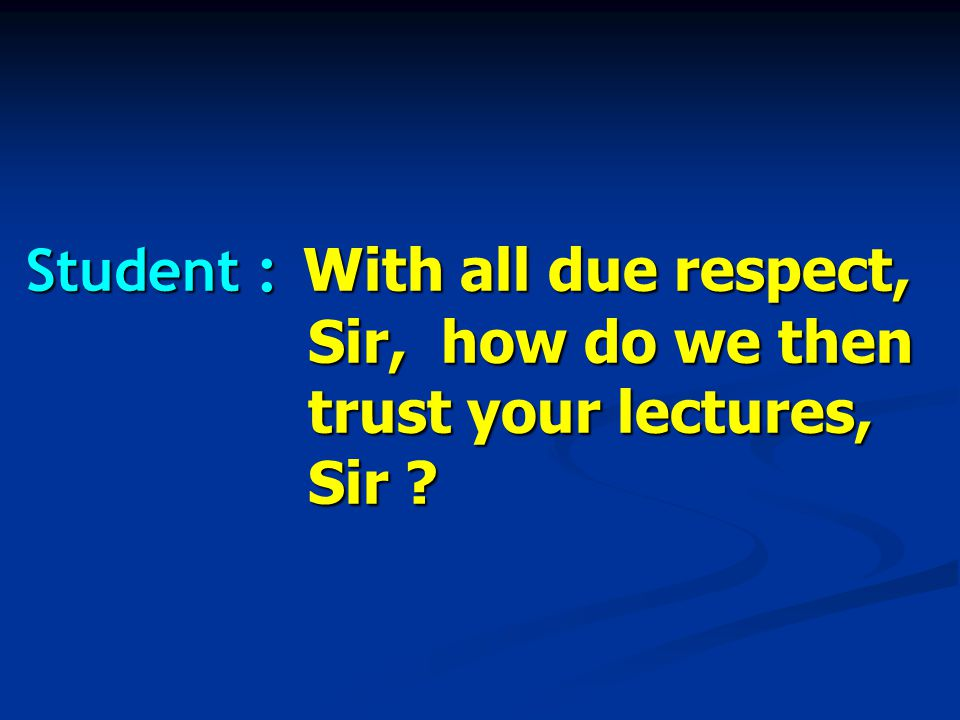 Student : With all due respect, Sir, how do we then trust your lectures, Sir