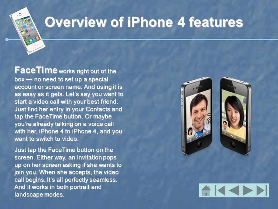 Overview of iPhone 4 features FaceTime works right out of the box — no need to set up a special account or screen name.