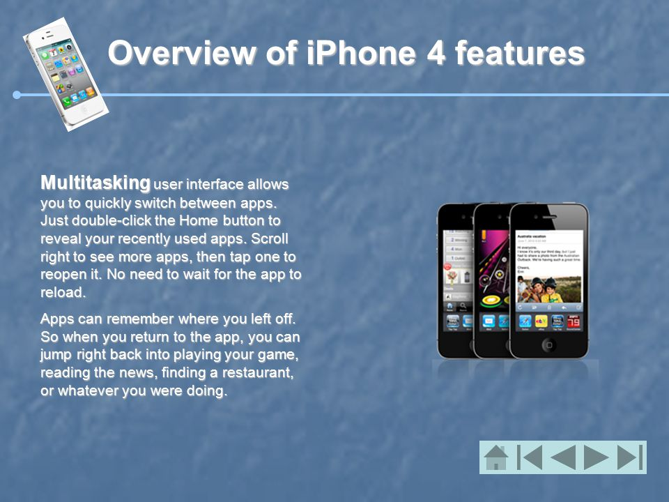 Overview of iPhone 4 features Multitasking user interface allows you to quickly switch between apps.