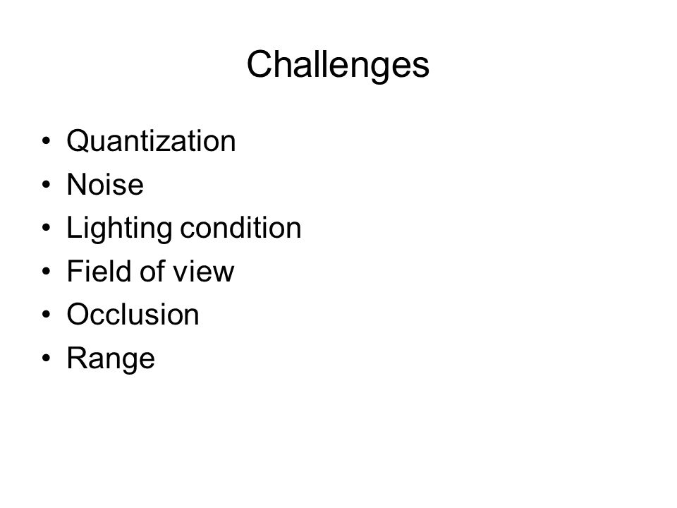 Challenges Quantization Noise Lighting condition Field of view Occlusion Range