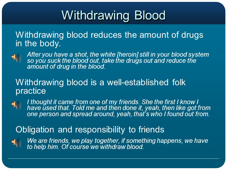 Withdrawing Blood Withdrawing blood reduces the amount of drugs in the body. After you have a shot, the white [heroin] still in your blood system so y