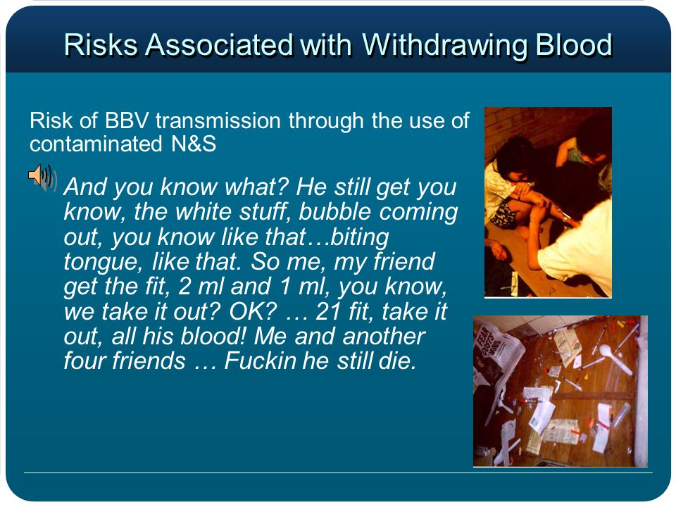 Risks Associated with Withdrawing Blood Risk of BBV transmission through the use of contaminated N&S And you know what? He still get you know, the whi