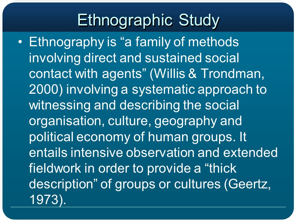 Ethnographic Study Ethnography is a family of methods involving direct and sustained social contact with agents (Willis & Trondman, 2000) involving a systematic approach to witnessing and describing the social organisation, culture, geography and political economy of human groups.