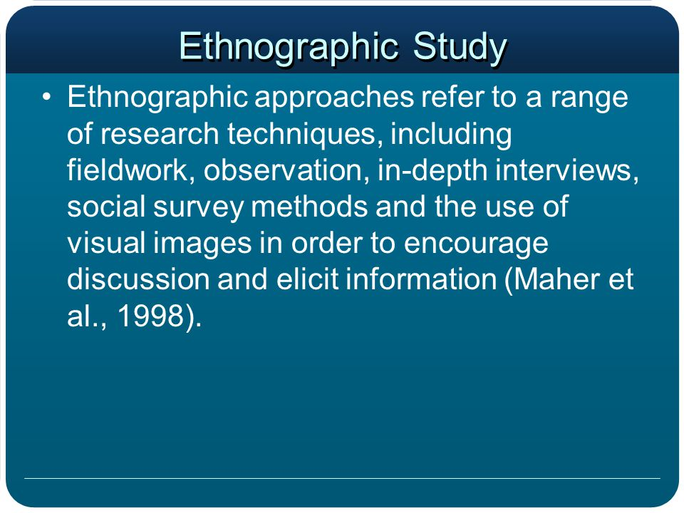 Ethnographic Study Ethnographic approaches refer to a range of research techniques, including fieldwork, observation, in-depth interviews, social surv