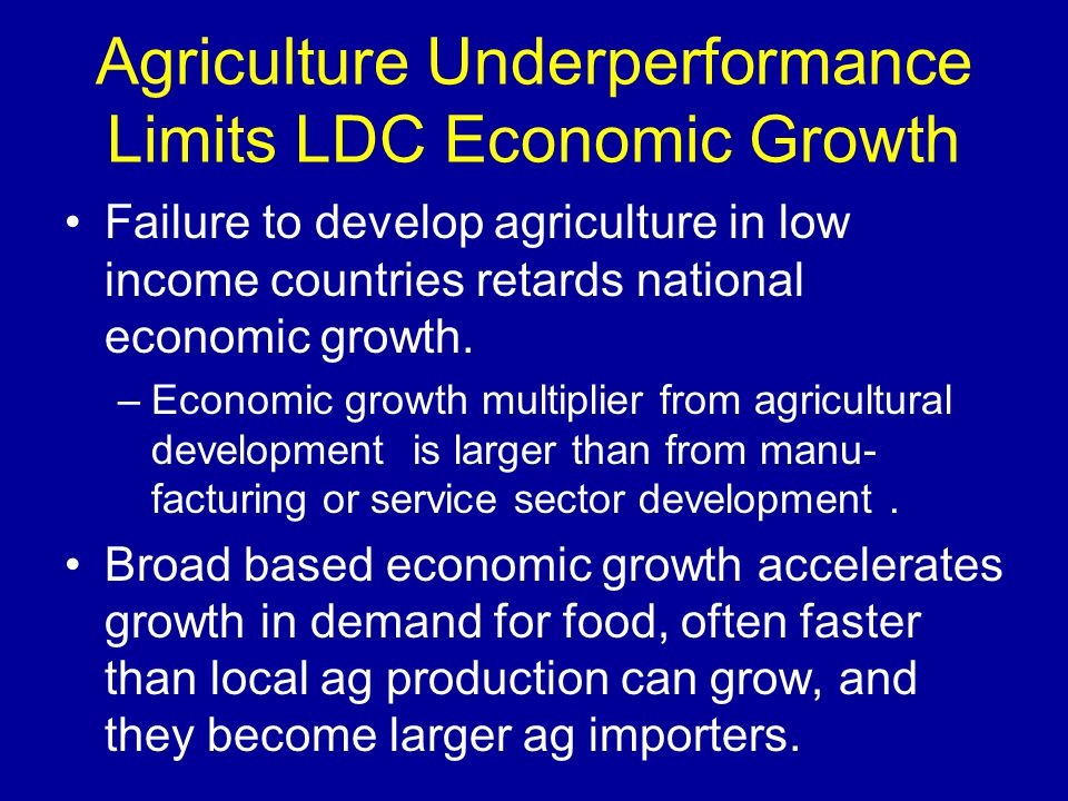 Agriculture Underperformance Limits LDC Economic Growth Failure to develop agriculture in low income countries retards national economic growth.