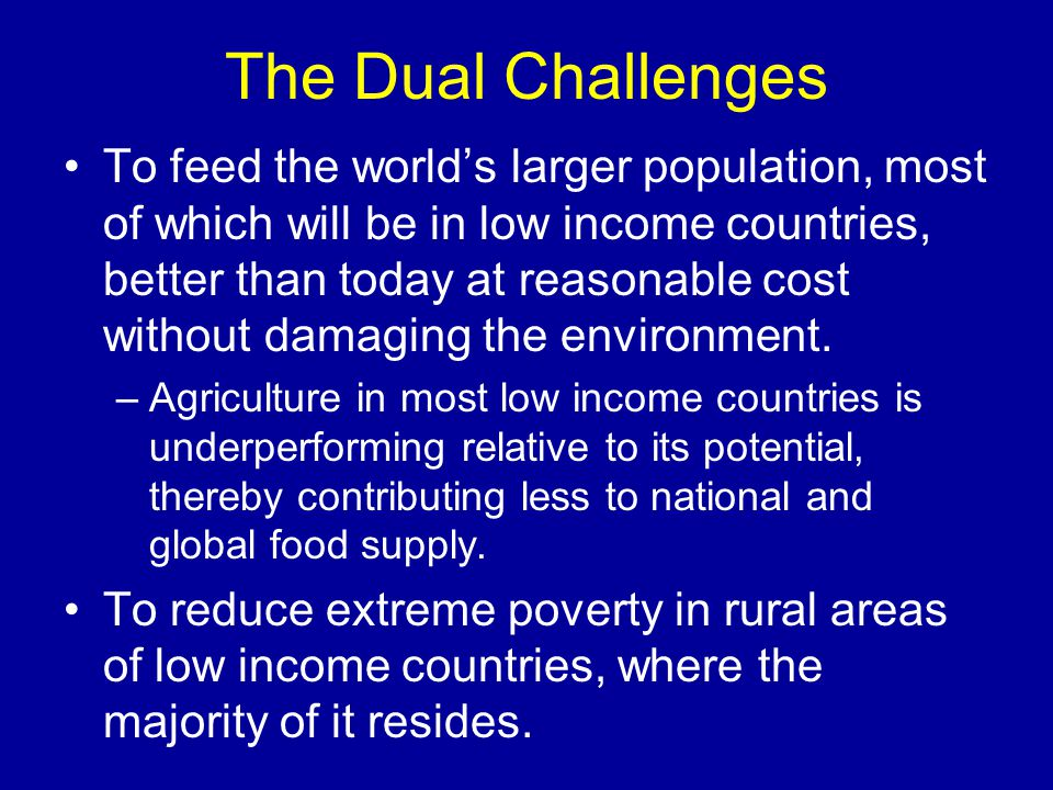 The Dual Challenges To feed the world's larger population, most of which will be in low income countries, better than today at reasonable cost without damaging the environment.