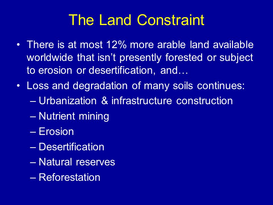 The Land Constraint There is at most 12% more arable land available worldwide that isn't presently forested or subject to erosion or desertification, and… Loss and degradation of many soils continues: –Urbanization & infrastructure construction –Nutrient mining –Erosion –Desertification –Natural reserves –Reforestation