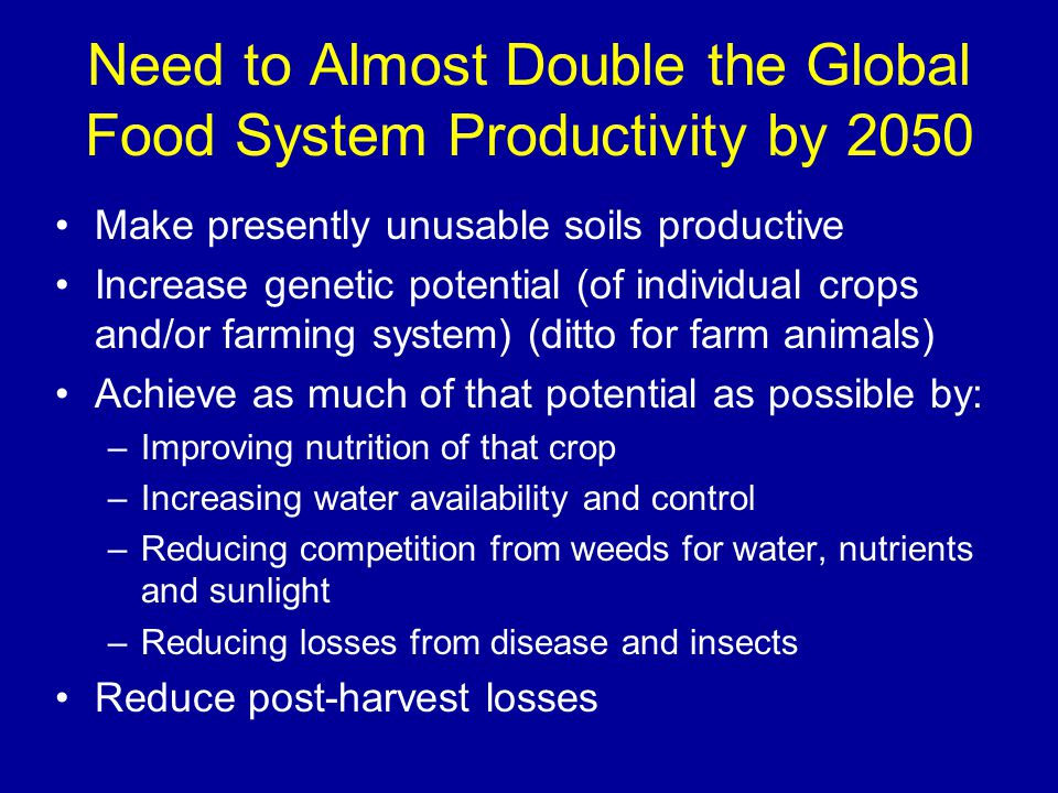 Need to Almost Double the Global Food System Productivity by 2050 Make presently unusable soils productive Increase genetic potential (of individual crops and/or farming system) (ditto for farm animals) Achieve as much of that potential as possible by: –Improving nutrition of that crop –Increasing water availability and control –Reducing competition from weeds for water, nutrients and sunlight –Reducing losses from disease and insects Reduce post-harvest losses