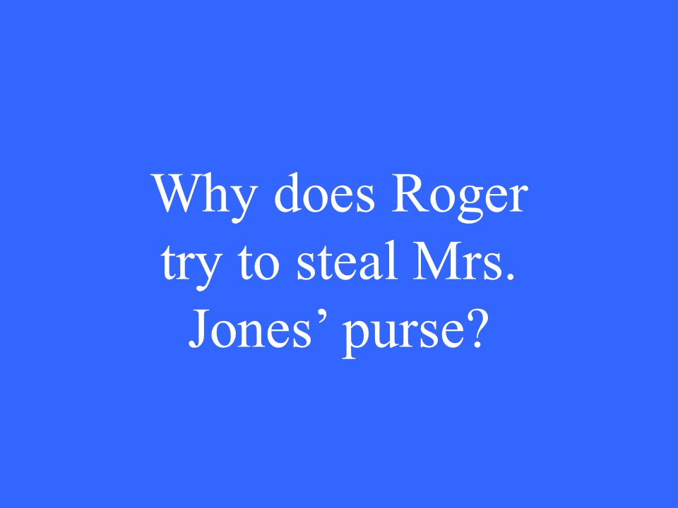 Why does Roger try to steal Mrs. Jones' purse