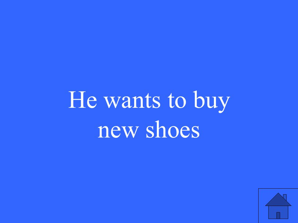 He wants to buy new shoes